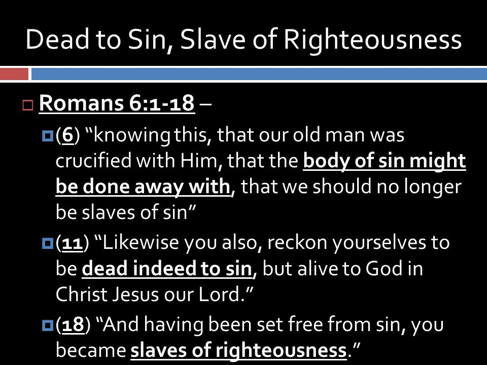 Dead to Sin, Slave of Righteousness  Romans 6:1-18 –  (6) knowing this, that our old man was crucified with Him, that the body of sin might be done away with, that we should no longer be slaves of sin  (11) Likewise you also, reckon yourselves to be dead indeed to sin, but alive to God in Christ Jesus our Lord.  (18) And having been set free from sin, you became slaves of righteousness.