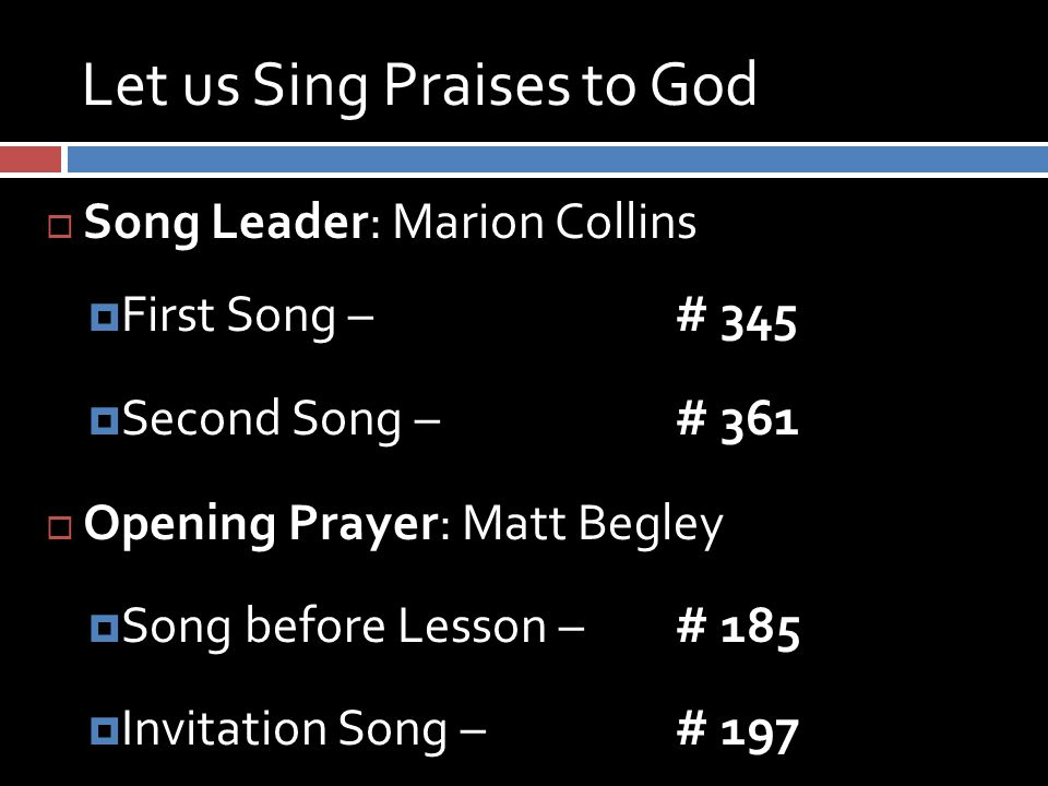 Let us Sing Praises to God  Song Leader: Marion Collins  First Song – # 345  Second Song – # 361  Opening Prayer: Matt Begley  Song before Lesson – # 185  Invitation Song – # 197