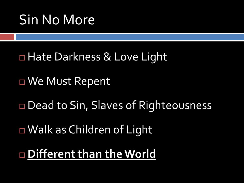 Sin No More  Hate Darkness & Love Light  We Must Repent  Dead to Sin, Slaves of Righteousness  Walk as Children of Light  Different than the World