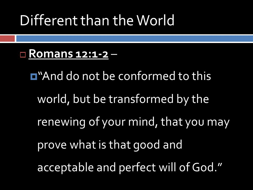 Different than the World  Romans 12:1-2 –  And do not be conformed to this world, but be transformed by the renewing of your mind, that you may prove what is that good and acceptable and perfect will of God.