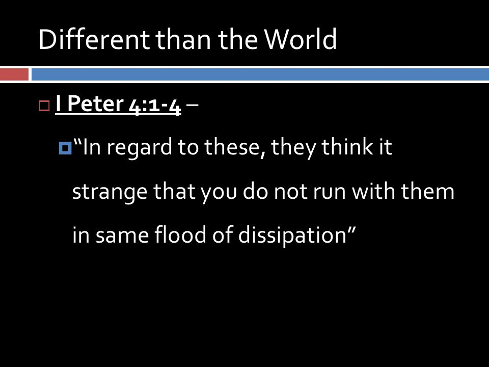 Different than the World  I Peter 4:1-4 –  In regard to these, they think it strange that you do not run with them in same flood of dissipation