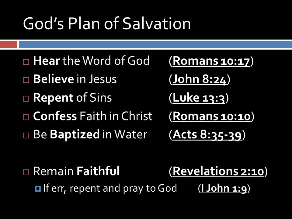God's Plan of Salvation  Hear the Word of God (Romans 10:17)  Believe in Jesus (John 8:24)  Repent of Sins (Luke 13:3)  Confess Faith in Christ (Romans 10:10)  Be Baptized in Water (Acts 8:35-39)  Remain Faithful (Revelations 2:10)  If err, repent and pray to God (I John 1:9)