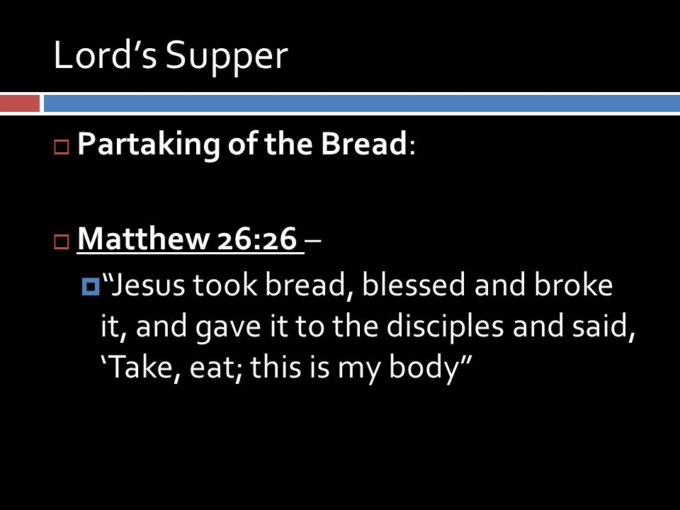 Lord's Supper  Partaking of the Bread:  Matthew 26:26 –  Jesus took bread, blessed and broke it, and gave it to the disciples and said, 'Take, eat; this is my body