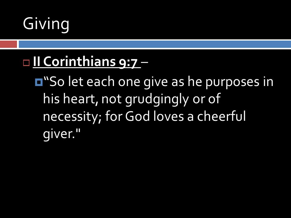 Giving  II Corinthians 9:7 –  So let each one give as he purposes in his heart, not grudgingly or of necessity; for God loves a cheerful giver.