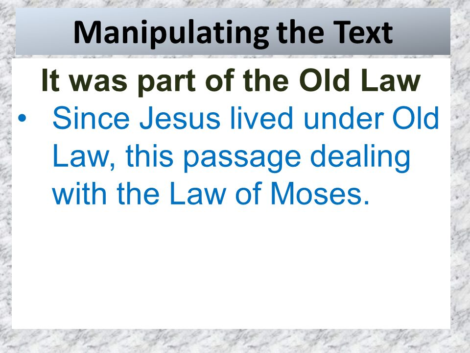 Manipulating the Text It was part of the Old Law Since Jesus lived under Old Law, this passage dealing with the Law of Moses.