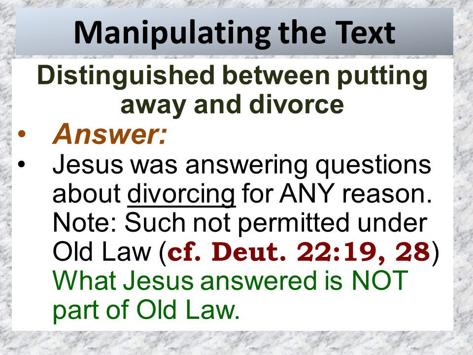 Manipulating the Text Distinguished between putting away and divorce Answer: Jesus was answering questions about divorcing for ANY reason.