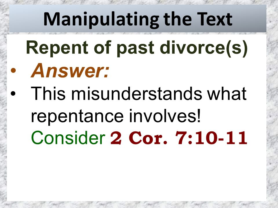 Manipulating the Text Repent of past divorce(s) Answer: This misunderstands what repentance involves.
