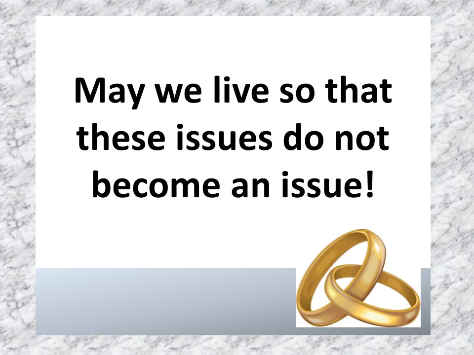 May we live so that these issues do not become an issue!