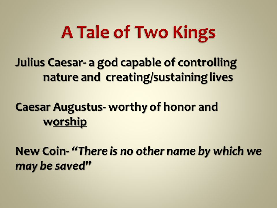 Julius Caesar- a god capable of controlling nature and creating/sustaining lives Caesar Augustus- worthy of honor and worship New Coin- There is no other name by which we may be saved