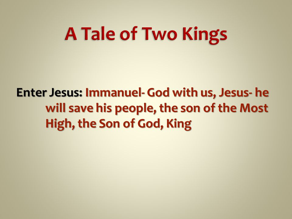 Enter Jesus: Immanuel- God with us, Jesus- he will save his people, the son of the Most High, the Son of God, King