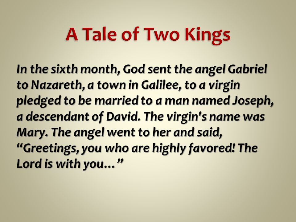 In the sixth month, God sent the angel Gabriel to Nazareth, a town in Galilee, to a virgin pledged to be married to a man named Joseph, a descendant of David.