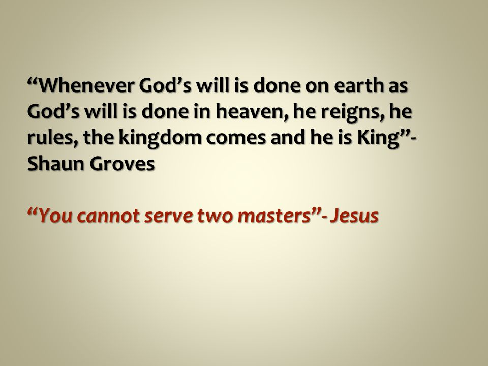 Whenever God's will is done on earth as God's will is done in heaven, he reigns, he rules, the kingdom comes and he is King - Shaun Groves You cannot serve two masters - Jesus
