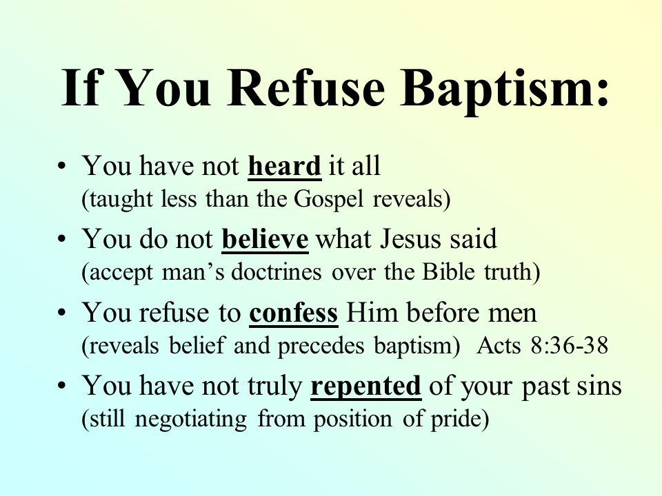 If You Refuse Baptism: You have not heard it all (taught less than the Gospel reveals) You do not believe what Jesus said (accept man's doctrines over the Bible truth) You refuse to confess Him before men (reveals belief and precedes baptism) Acts 8:36-38 You have not truly repented of your past sins (still negotiating from position of pride)