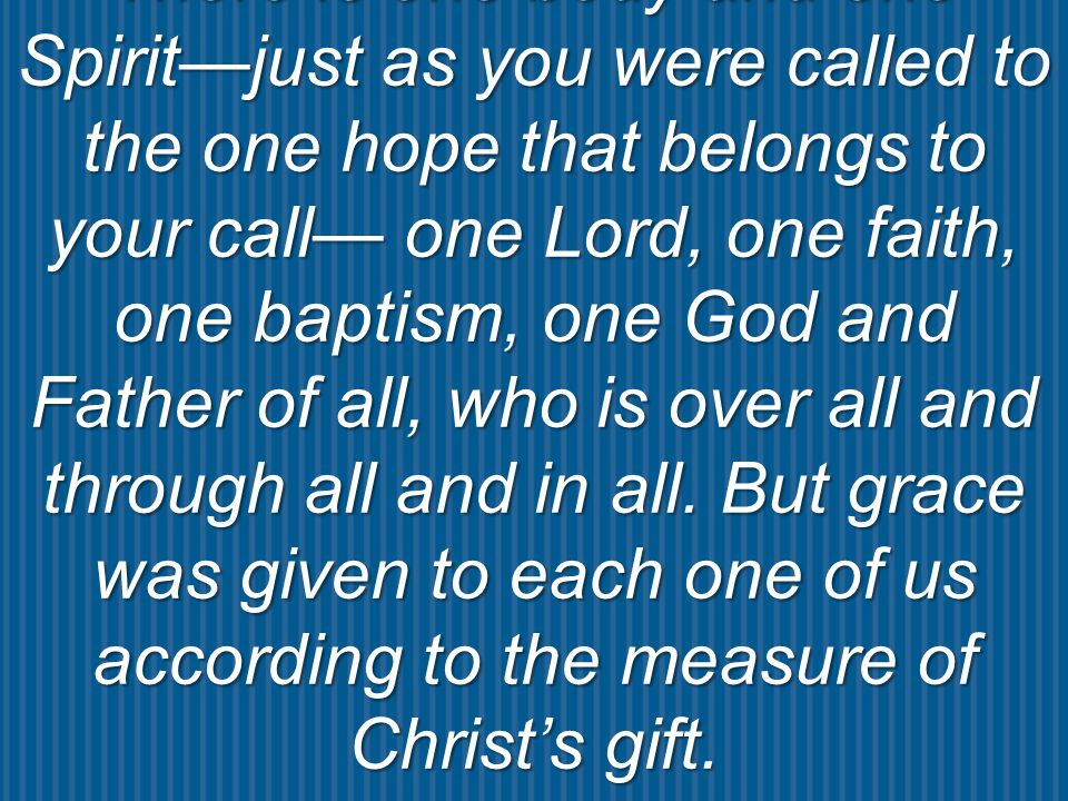 There is one body and one Spirit—just as you were called to the one hope that belongs to your call— one Lord, one faith, one baptism, one God and Father of all, who is over all and through all and in all.