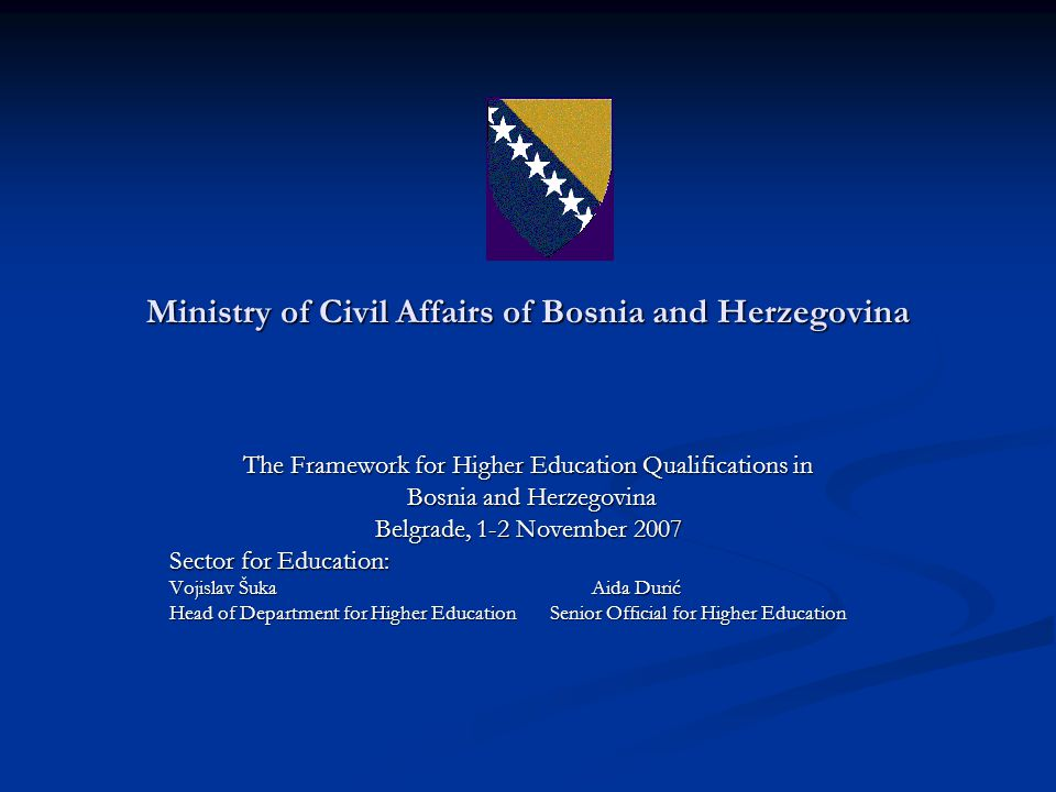 Ministry of Civil Affairs of Bosnia and Herzegovina The Framework for Higher Education Qualifications in Bosnia and Herzegovina Bosnia and Herzegovina Belgrade, 1-2 November 2007 Sector for Education: Vojislav ŠukaAida Durić Head of Department for Higher Education Senior Official for Higher Education