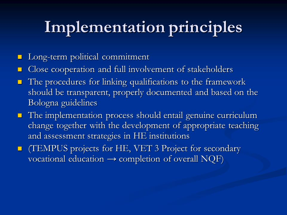Implementation principles Long-term political commitment Long-term political commitment Close cooperation and full involvement of stakeholders Close cooperation and full involvement of stakeholders The procedures for linking qualifications to the framework should be transparent, properly documented and based on the Bologna guidelines The procedures for linking qualifications to the framework should be transparent, properly documented and based on the Bologna guidelines The implementation process should entail genuine curriculum change together with the development of appropriate teaching and assessment strategies in HE institutions The implementation process should entail genuine curriculum change together with the development of appropriate teaching and assessment strategies in HE institutions (TEMPUS projects for HE, VET 3 Project for secondary vocational education → completion of overall NQF) (TEMPUS projects for HE, VET 3 Project for secondary vocational education → completion of overall NQF)