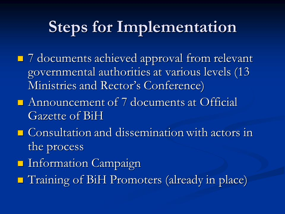 Steps for Implementation 7 documents achieved approval from relevant governmental authorities at various levels (13 Ministries and Rector's Conference) 7 documents achieved approval from relevant governmental authorities at various levels (13 Ministries and Rector's Conference) Announcement of 7 documents at Official Gazette of BiH Announcement of 7 documents at Official Gazette of BiH Consultation and dissemination with actors in the process Consultation and dissemination with actors in the process Information Campaign Information Campaign Training of BiH Promoters (already in place) Training of BiH Promoters (already in place)