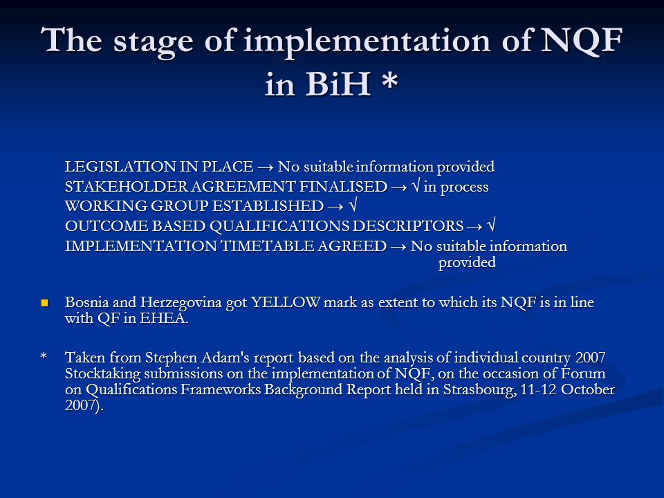 The stage of implementation of NQF in BiH * LEGISLATION IN PLACE → No suitable information provided STAKEHOLDER AGREEMENT FINALISED → √ in process WORKING GROUP ESTABLISHED → √ OUTCOME BASED QUALIFICATIONS DESCRIPTORS → √ IMPLEMENTATION TIMETABLE AGREED → No suitable information provided Bosnia and Herzegovina got YELLOW mark as extent to which its NQF is in line with QF in EHEA.