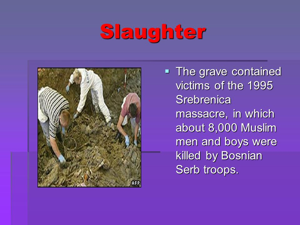 Slaughter  The grave contained victims of the 1995 Srebrenica massacre, in which about 8,000 Muslim men and boys were killed by Bosnian Serb troops.