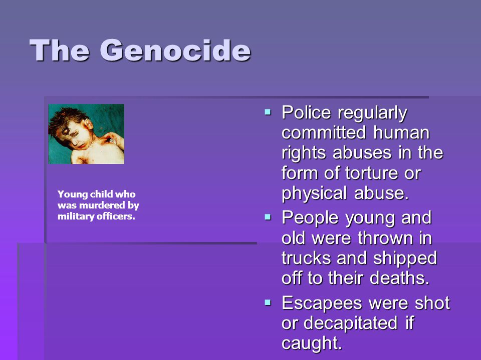 The Genocide PPPPolice regularly committed human rights abuses in the form of torture or physical abuse.