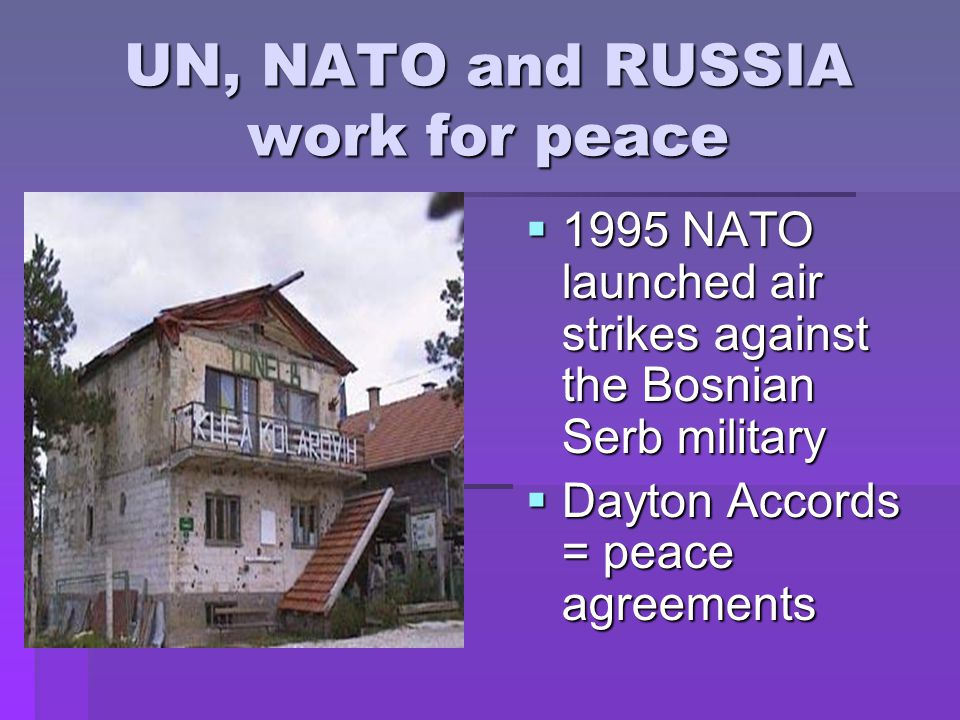 UN, NATO and RUSSIA work for peace  1995 NATO launched air strikes against the Bosnian Serb military  Dayton Accords = peace agreements
