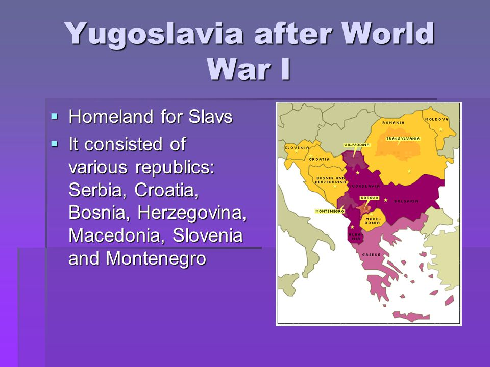 Yugoslavia after World War I  Homeland for Slavs  It consisted of various republics: Serbia, Croatia, Bosnia, Herzegovina, Macedonia, Slovenia and Montenegro