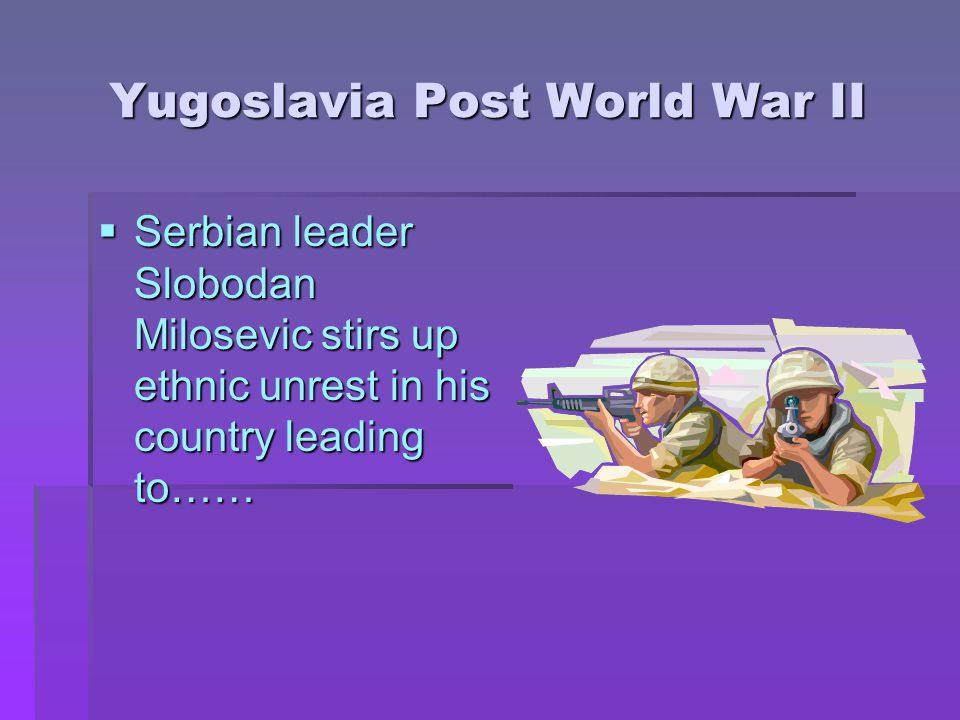 Yugoslavia Post World War II  Serbian leader Slobodan Milosevic stirs up ethnic unrest in his country leading to……