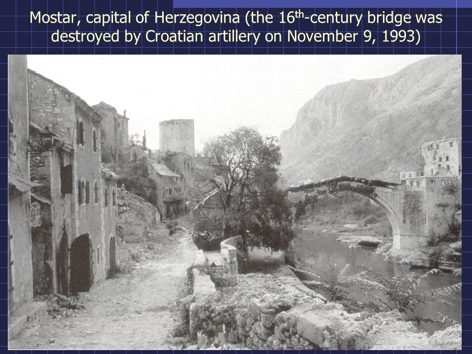 Mostar, capital of Herzegovina (the 16 th -century bridge was destroyed by Croatian artillery on November 9, 1993)