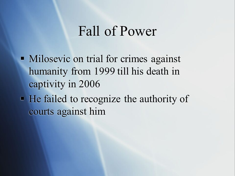 Fall of Power  Milosevic on trial for crimes against humanity from 1999 till his death in captivity in 2006  He failed to recognize the authority of courts against him  Milosevic on trial for crimes against humanity from 1999 till his death in captivity in 2006  He failed to recognize the authority of courts against him