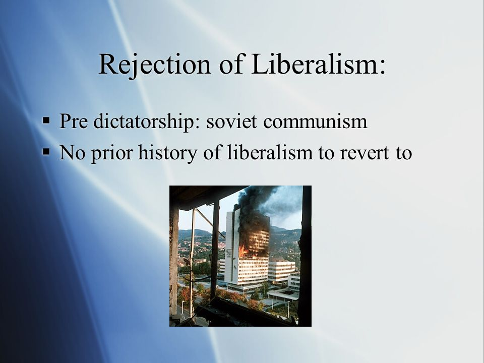 Rejection of Liberalism:  Pre dictatorship: soviet communism  No prior history of liberalism to revert to