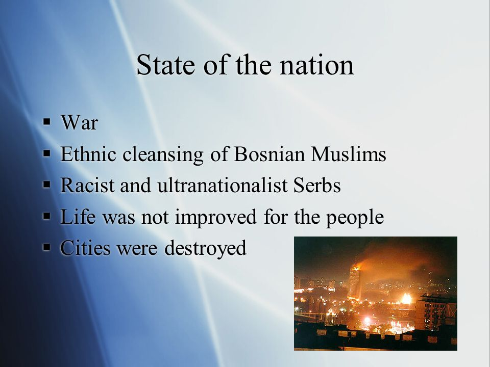 State of the nation  War  Ethnic cleansing of Bosnian Muslims  Racist and ultranationalist Serbs  Life was not improved for the people  Cities were destroyed