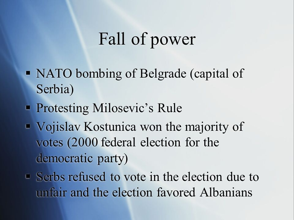 Fall of power  NATO bombing of Belgrade (capital of Serbia)  Protesting Milosevic's Rule  Vojislav Kostunica won the majority of votes (2000 federal election for the democratic party)  Serbs refused to vote in the election due to unfair and the election favored Albanians