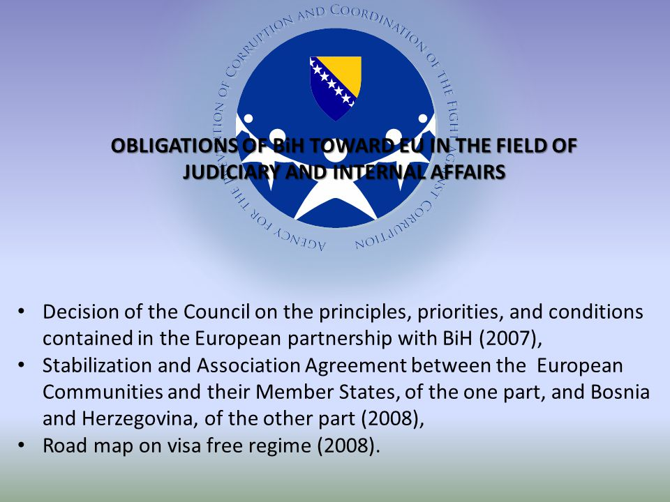 OBLIGATIONS OF BiH TOWARD EU IN THE FIELD OF JUDICIARY AND INTERNAL AFFAIRS Decision of the Council on the principles, priorities, and conditions contained in the European partnership with BiH (2007), Stabilization and Association Agreement between the European Communities and their Member States, of the one part, and Bosnia and Herzegovina, of the other part (2008), Road map on visa free regime (2008).