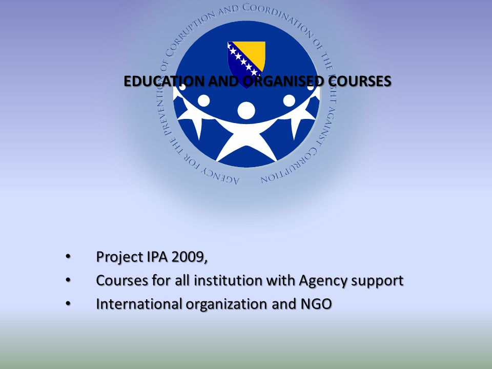 Project IPA 2009, Project IPA 2009, Courses for all institution with Agency support Courses for all institution with Agency support International organization and NGO International organization and NGO EDUCATION AND ORGANISED COURSES