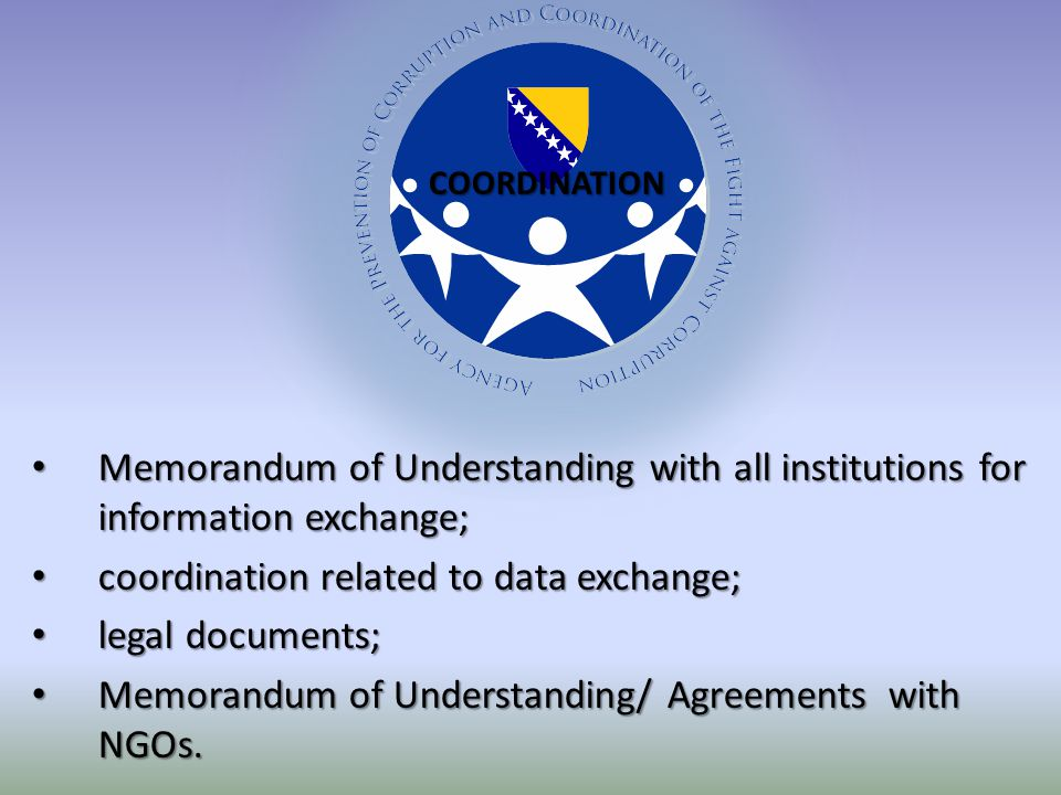 Memorandum of Understanding with all institutions for information exchange; Memorandum of Understanding with all institutions for information exchange; coordination related to data exchange; coordination related to data exchange; legal documents; legal documents; Memorandum of Understanding/ Agreements with NGOs.