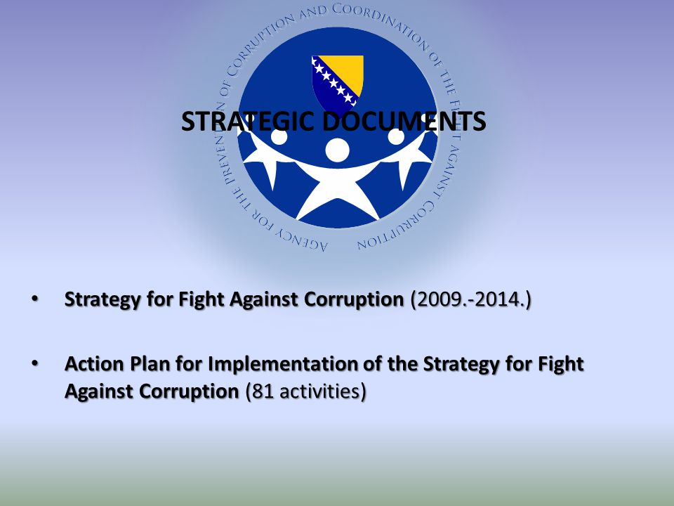 Strategy for Fight Against Corruption ( ) Strategy for Fight Against Corruption ( ) Action Plan for Implementation of the Strategy for Fight Against Corruption (81 activities) Action Plan for Implementation of the Strategy for Fight Against Corruption (81 activities) STRATEGIC DOCUMENTS