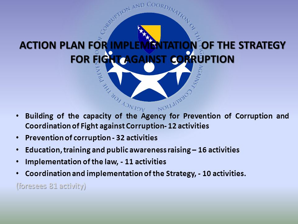 ACTION PLAN FOR IMPLEMENTATION OF THE STRATEGY FOR FIGHT AGAINST CORRUPTION Building of the capacity of the Agency for Prevention of Corruption and Coordination of Fight against Corruption- 12 activities Prevention of corruption - 32 activities Education, training and public awareness raising – 16 activities Implementation of the law, - 11 activities Coordination and implementation of the Strategy, - 10 activities.