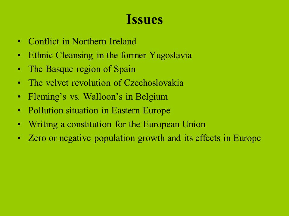 Issues Conflict in Northern Ireland Ethnic Cleansing in the former Yugoslavia The Basque region of Spain The velvet revolution of Czechoslovakia Fleming's vs.