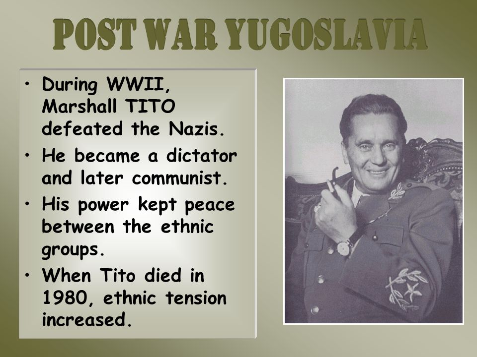 During WWII, Marshall TITO defeated the Nazis. He became a dictator and later communist.