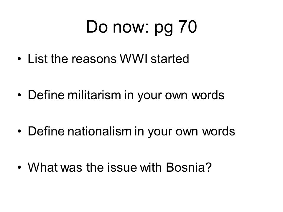 Do now: pg 70 List the reasons WWI started Define militarism in your own words Define nationalism in your own words What was the issue with Bosnia