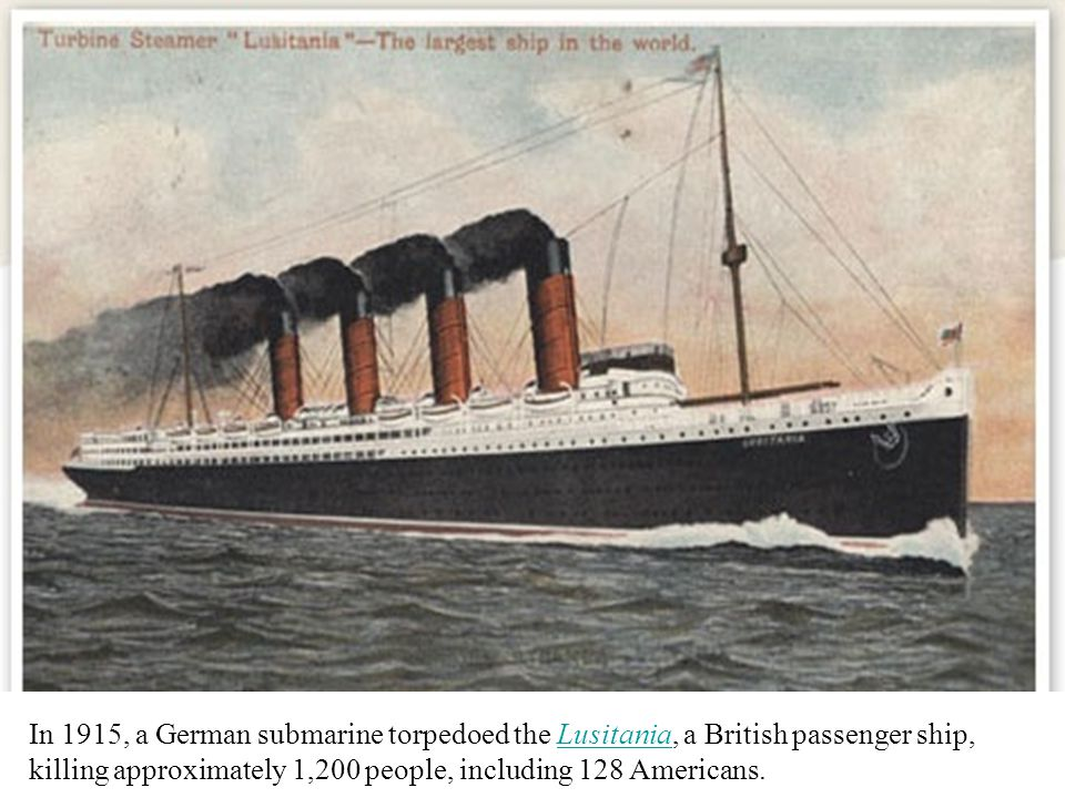 In 1915, a German submarine torpedoed the Lusitania, a British passenger ship, killing approximately 1,200 people, including 128 Americans.Lusitania