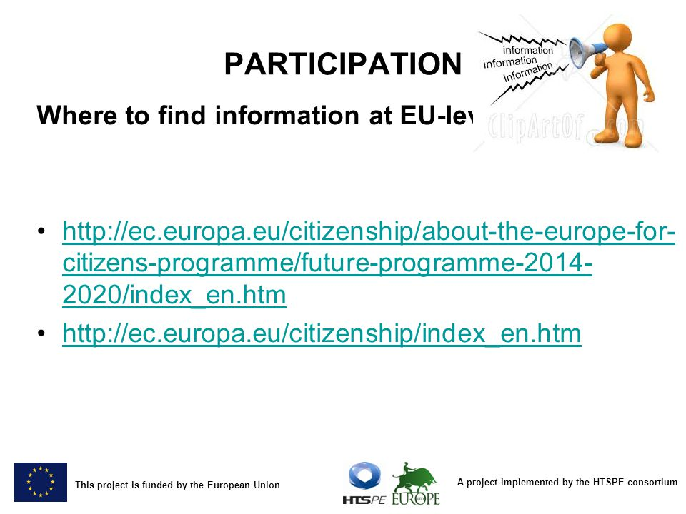 A project implemented by the HTSPE consortium This project is funded by the European Union PARTICIPATION Where to find information at EU-level   citizens-programme/future-programme /index_en.htmhttp://ec.europa.eu/citizenship/about-the-europe-for- citizens-programme/future-programme /index_en.htm