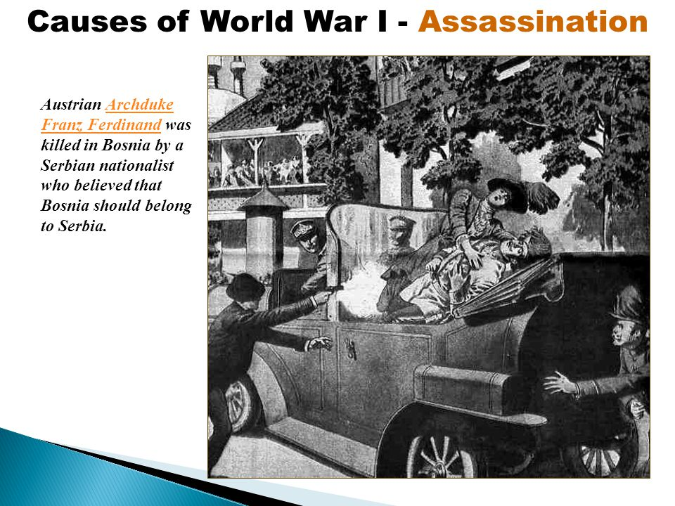 Austrian Archduke Franz Ferdinand was killed in Bosnia by a Serbian nationalist who believed that Bosnia should belong to Serbia.Archduke Franz Ferdinand Causes of World War I - Assassination