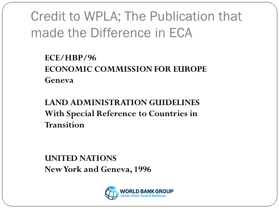 Credit to WPLA; The Publication that made the Difference in ECA ECE/HBP/96 ECONOMIC COMMISSION FOR EUROPE Geneva LAND ADMINISTRATION GUIDELINES With Special Reference to Countries in Transition UNITED NATIONS New York and Geneva, 1996