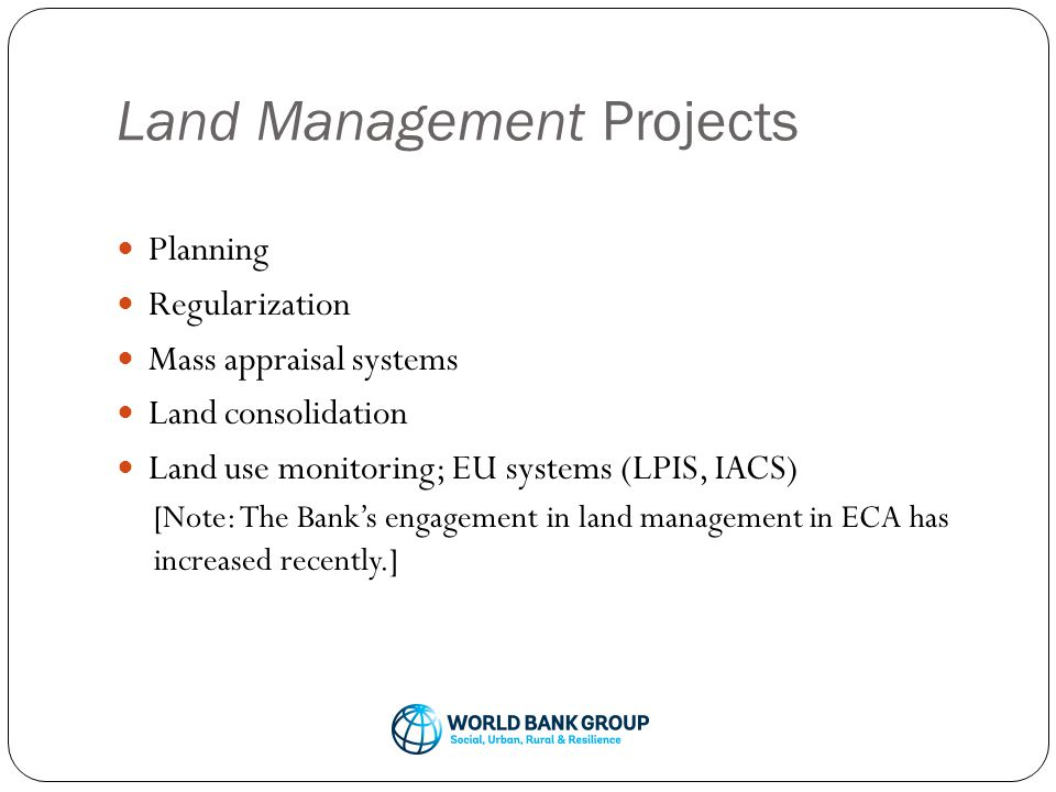 Land Management Projects Planning Regularization Mass appraisal systems Land consolidation Land use monitoring; EU systems (LPIS, IACS) [Note: The Bank's engagement in land management in ECA has increased recently.]