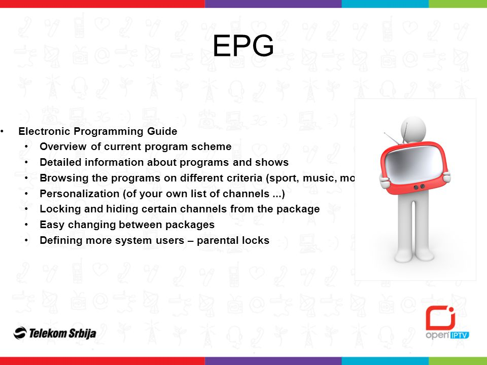 Electronic Programming Guide Overview of current program scheme Detailed information about programs and shows Browsing the programs on different criteria (sport, music, movie...) Personalization (of your own list of channels...) Locking and hiding certain channels from the package Easy changing between packages Defining more system users – parental locks EPG