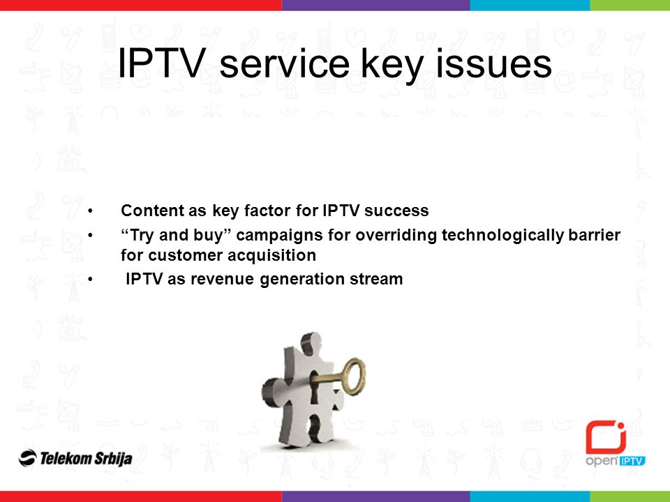 IPTV service key issues Content as key factor for IPTV success Try and buy campaigns for overriding technologically barrier for customer acquisition IPTV as revenue generation stream