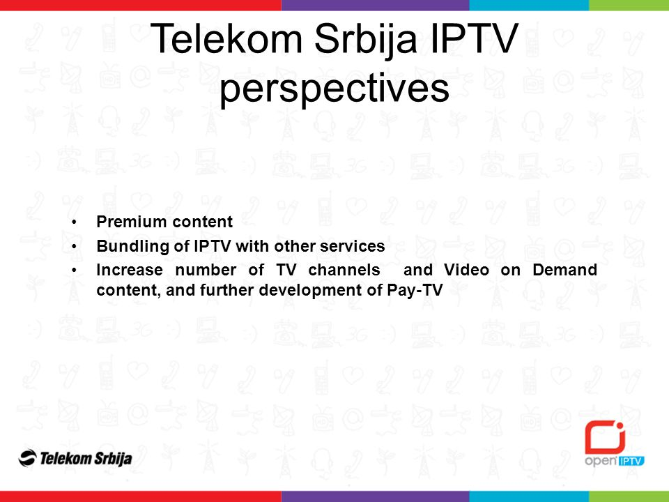 Premium content Bundling of IPTV with other services Increase number of TV channels and Video on Demand content, and further development of Pay-TV Telekom Srbija IPTV perspectives