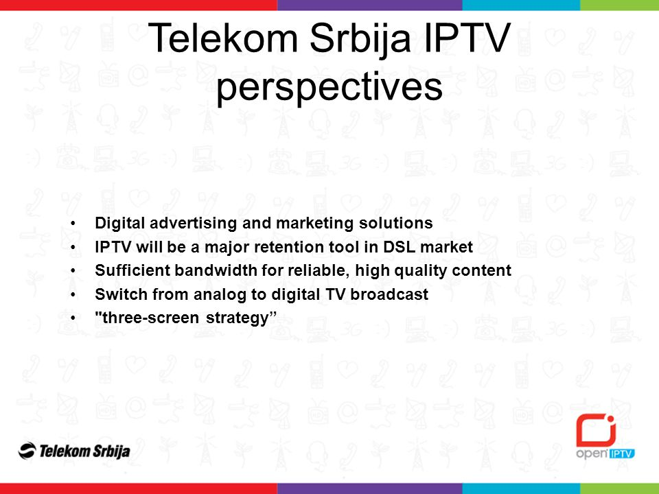 Digital advertising and marketing solutions IPTV will be a major retention tool in DSL market Sufficient bandwidth for reliable, high quality content Switch from analog to digital TV broadcast three-screen strategy