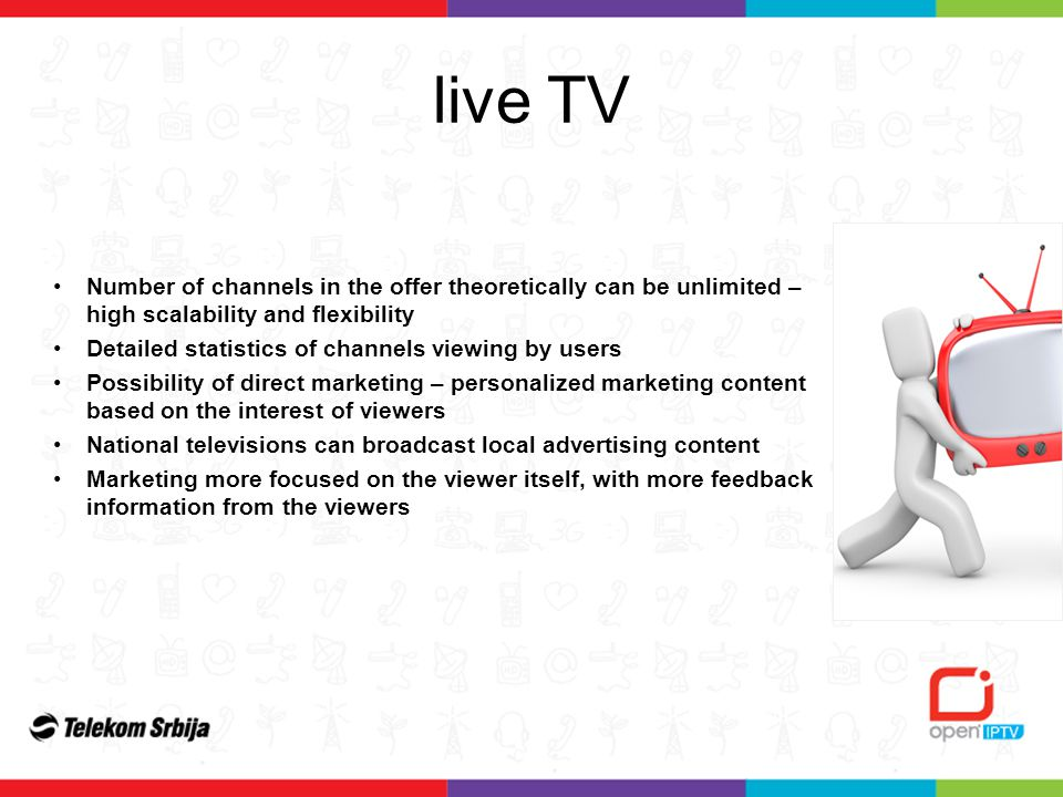 live TV Number of channels in the offer theoretically can be unlimited – high scalability and flexibility Detailed statistics of channels viewing by users Possibility of direct marketing – personalized marketing content based on the interest of viewers National televisions can broadcast local advertising content Marketing more focused on the viewer itself, with more feedback information from the viewers